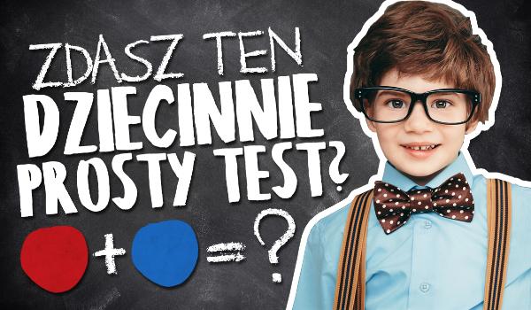 Czy potrafisz zdać ten dziecinnie prosty test?