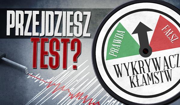 Czy przejdziesz test wykrywacza kłamstw?