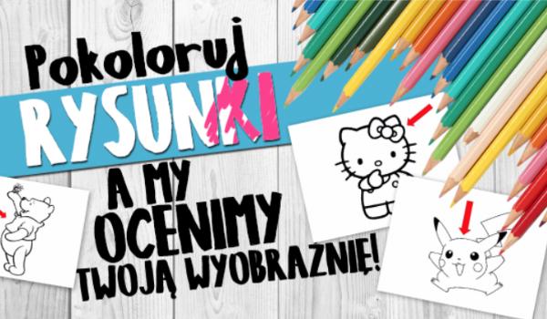 Pokoloruj rysunki, a my ocenimy, jaką masz wyobraźnię!