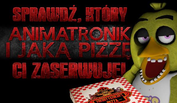 Który animatronik i jaką pizzę Ci zaserwuje?