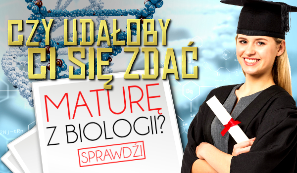 Czy udałoby Ci się zdać maturę z biologii?