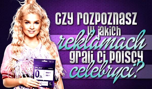 Czy rozpoznasz w jakich reklamach grali Ci polscy celebryci?