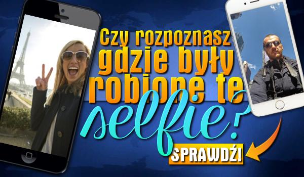 Rozpoznasz gdzie były robione te selfie?