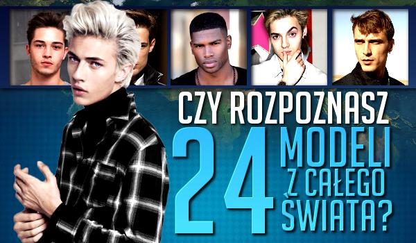 Czy rozpoznasz 24 modeli z całego świata?