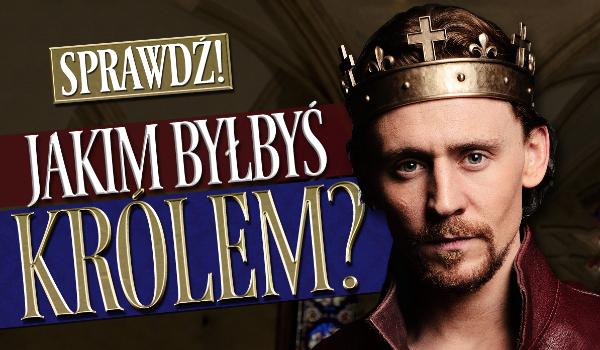 Jakim byłbyś królem?