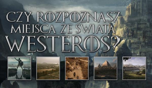 Czy rozpoznasz miejsca ze świata Westeros?