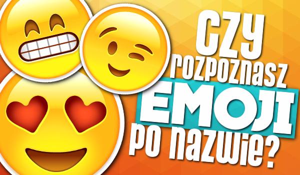 Czy rozpoznasz Emoji po jej nazwie?