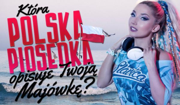 Jaka polska piosenka opisuje Twoją Majówkę?