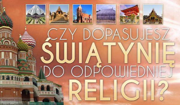 Czy dopasujesz świątynię do odpowiedniej religii?