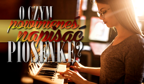 O czym powinieneś napisać piosenkę?
