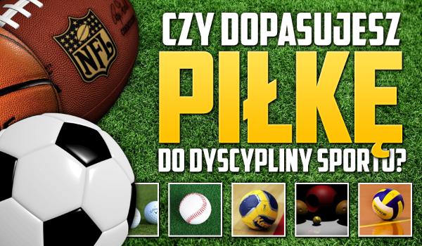 Czy dopasujesz piłkę do dyscypliny sportu?