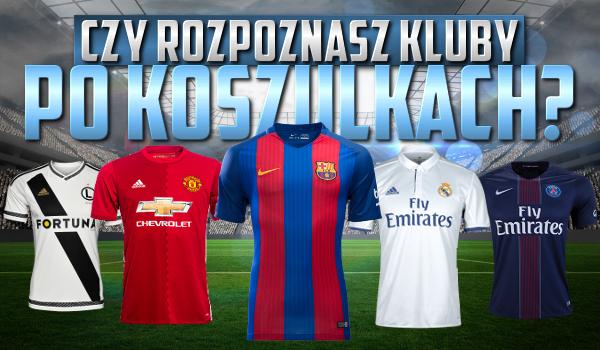 Czy rozpoznasz kluby piłkarskie po koszulkach?
