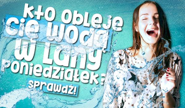 Kto obleje Cię wodą w Lany Poniedziałek?