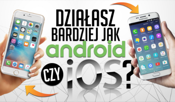 Działasz jak Android czy iOS?