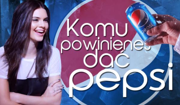 Komu powinieneś dać Pepsi?