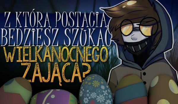 Z którą postacią z Creepypast będziesz szukać Wielkanocnego zająca?