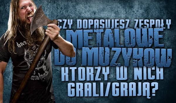 Czy dopasujesz zespoły metalowe do muzyków, którzy w nich grają/grali?