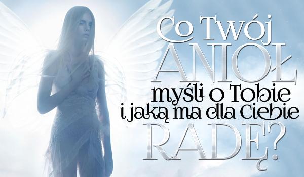 Co Twój anioł o Tobie myśli i jaką ma dla Ciebie radę?