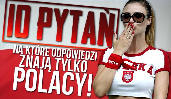 10 pytań, na które odpowiedzi znają tylko Polacy!