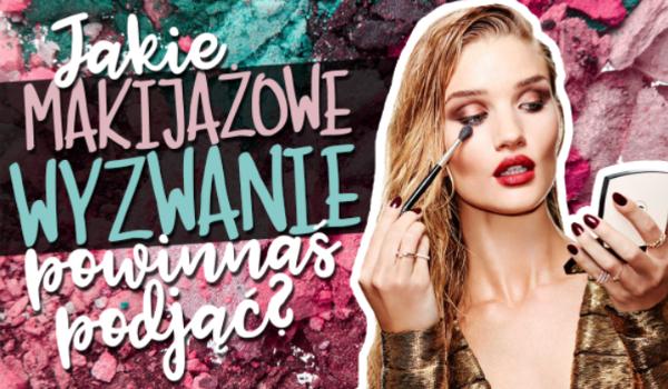 Jakie makijażowe wyzwanie powinnaś podjąć?