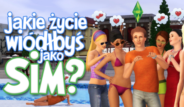 Jakie życie wiódłbyś jako Sim?