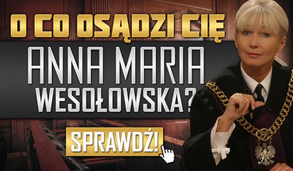 O co osądzi Cię sędzia Anna Maria Wesołowska?