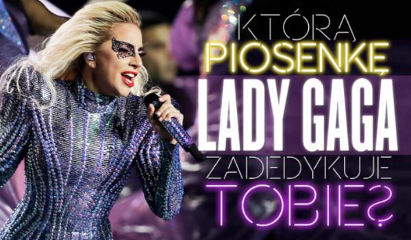 Którą piosenkę Lady Gaga zadedykuje Tobie?