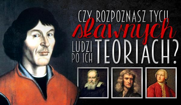 Czy rozpoznasz tych sławnych ludzi po ich teoriach?