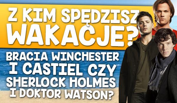 Z kim spędzisz wakacje? Braćmi Winchester i Castielem czy z Sherlockiem Holmesem i doktorem Watsonem?