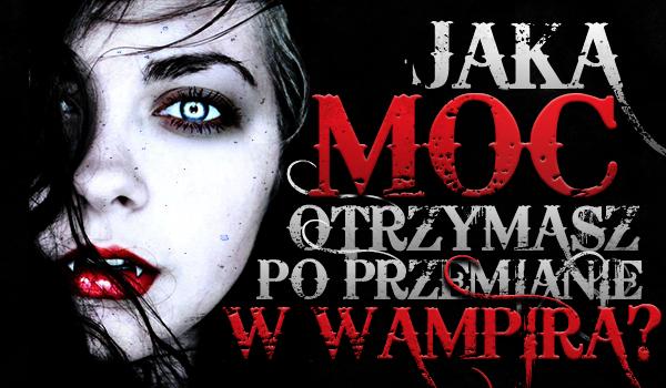 Jaką moc otrzymasz po przemianie w wampira?