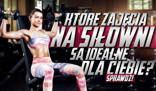 Które zajęcia na siłowni są idealne dla Ciebie?
