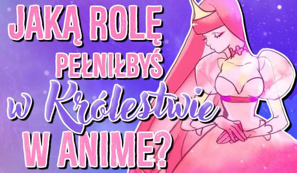Jaką rolę pełniłbyś w królestwie w anime?