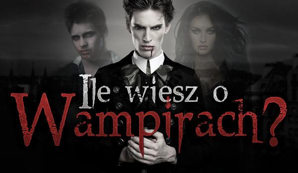Ile wiesz o… wampirach?