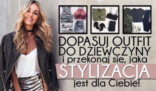 Dopasuj outfit do dziewczyny i przekonaj się jaka stylizacja jest dla Ciebie!