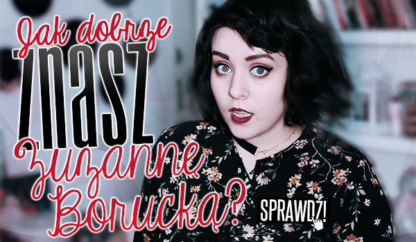 Jak dobrze znasz Zuzannę Borucką?