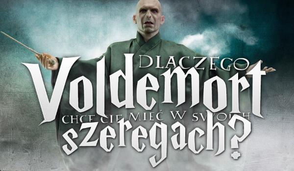 Dlaczego Voldemort chce Cię mieć w swoich szeregach?