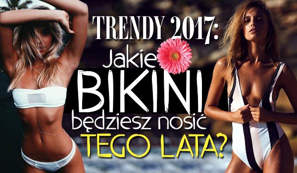 Trendy 2017: Jaki bikini będziesz nosić tego lata?
