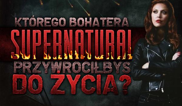 Którego z bohaterów Supernatural przywróciłbyś do życia?