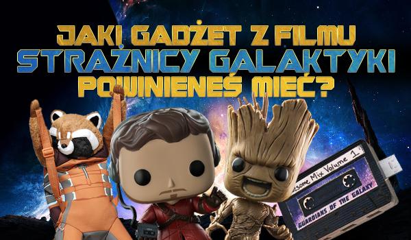 Jaki gadżet ze Strażników Galaktyki powinieneś sobie kupić?