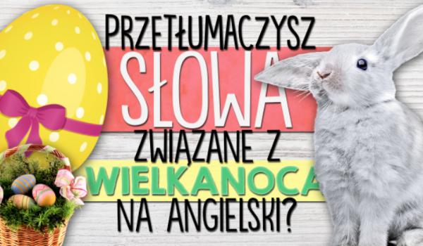 Czy uda Ci się przetłumaczyć słowa związane z Wielkanocą z języka polskiego na język angielski?