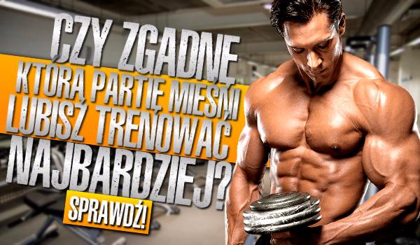 Czy na podstawie 6 pytań zgadnę jaką partię ciała lubisz trenować najbardziej?