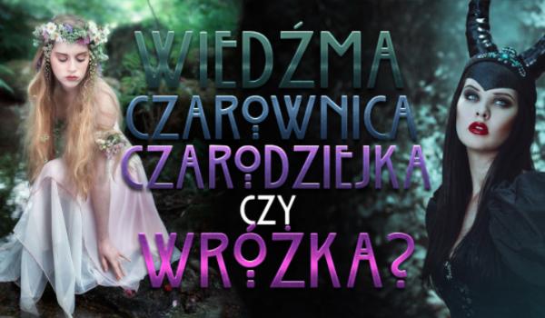 Wiedźma, Czarownica, Czarodziejka czy Wróżka? Kim jesteś?