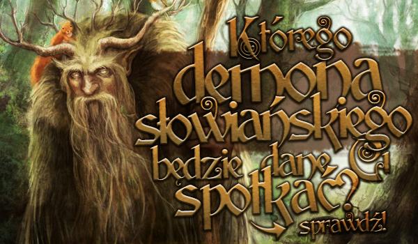 Którego demona słowiańskiego będzie dane Ci spotkać?