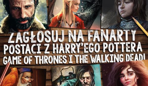 Zagłosuj na fanarty postaci z Harry'ego Pottera, Game of Thrones i The Walking Dead!