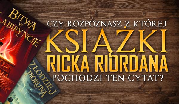 Czy rozpoznasz, z której książki Ricka Riordana pochodzi ten cytat?