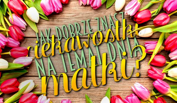 Jak dobrze znasz ciekawostki na temat Dnia Matki?