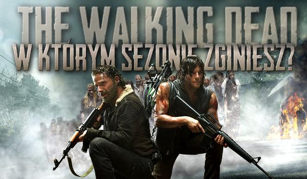 """W którym sezonie """"The Walking Dead"""" byś zginął?"""