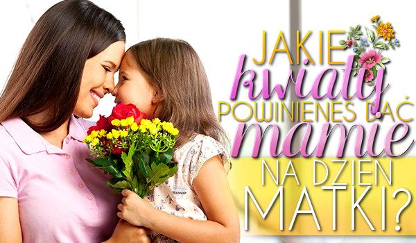 Jakie kwiaty powinieneś dać swojej Mamie na Dzień Matki?