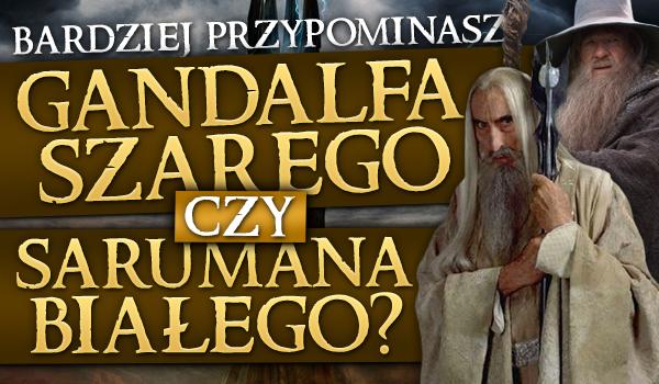 Bardziej przypominasz Gandalfa Szarego czy Sarumana Białego?