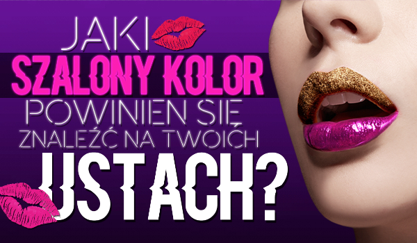 Jaki szalony kolor powinien pojawić się na Twoich ustach?